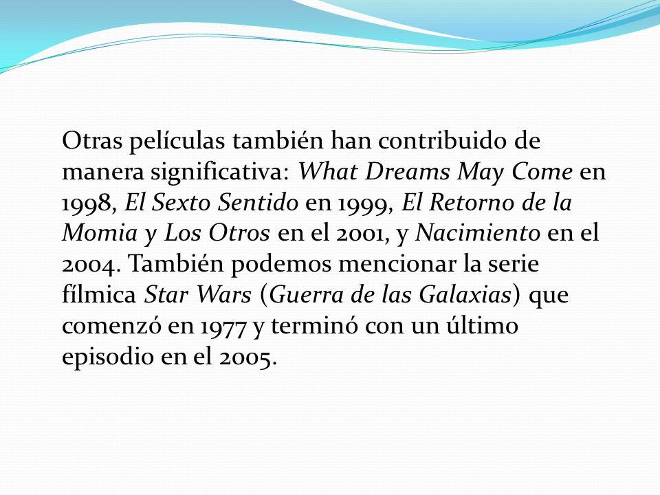Otras películas también han contribuido de manera significativa: What Dreams May Come en 1998, El Sexto Sentido en 1999, El Retorno de la Momia y Los Otros en el 2001, y Nacimiento en el 2004.