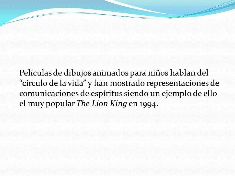 Películas de dibujos animados para niños hablan del círculo de la vida y han mostrado representaciones de comunicaciones de espíritus siendo un ejemplo de ello el muy popular The Lion King en 1994.