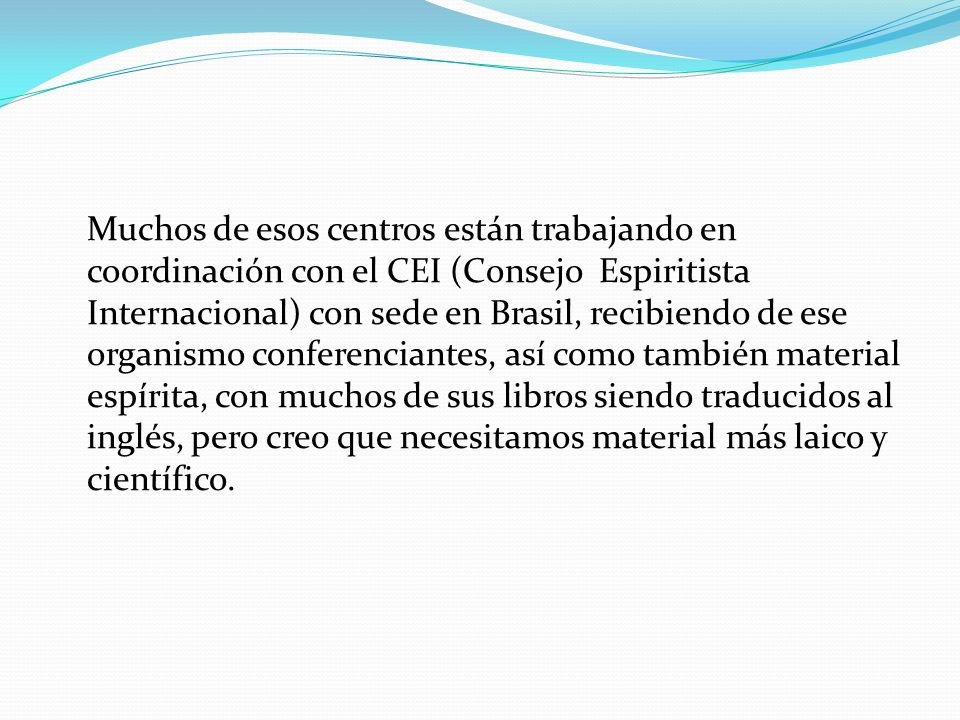 Muchos de esos centros están trabajando en coordinación con el CEI (Consejo Espiritista Internacional) con sede en Brasil, recibiendo de ese organismo conferenciantes, así como también material espírita, con muchos de sus libros siendo traducidos al inglés, pero creo que necesitamos material más laico y científico.
