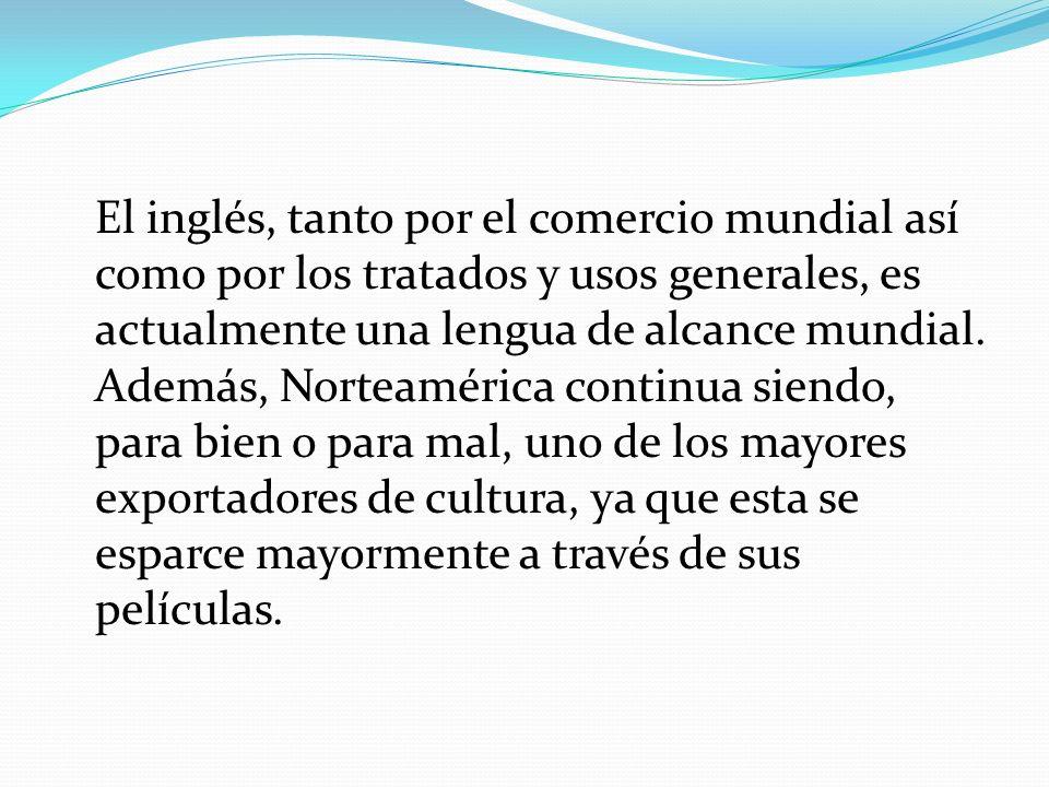 El inglés, tanto por el comercio mundial así como por los tratados y usos generales, es actualmente una lengua de alcance mundial.