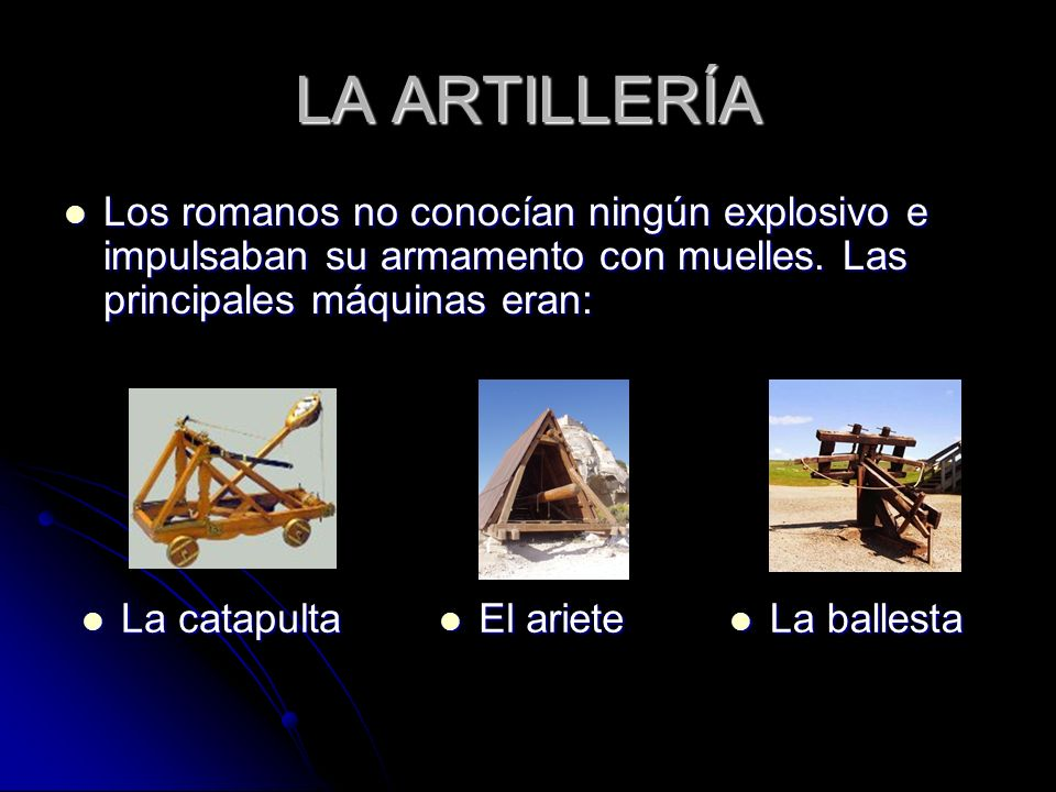 LA ARTILLERÍA Los romanos no conocían ningún explosivo e impulsaban su armamento con muelles. Las principales máquinas eran: