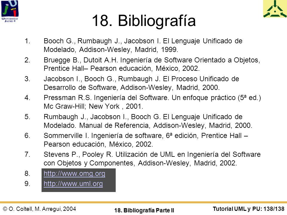 18. Bibliografía Booch G., Rumbaugh J., Jacobson I. El Lenguaje Unificado de Modelado, Addison-Wesley, Madrid, 1999.
