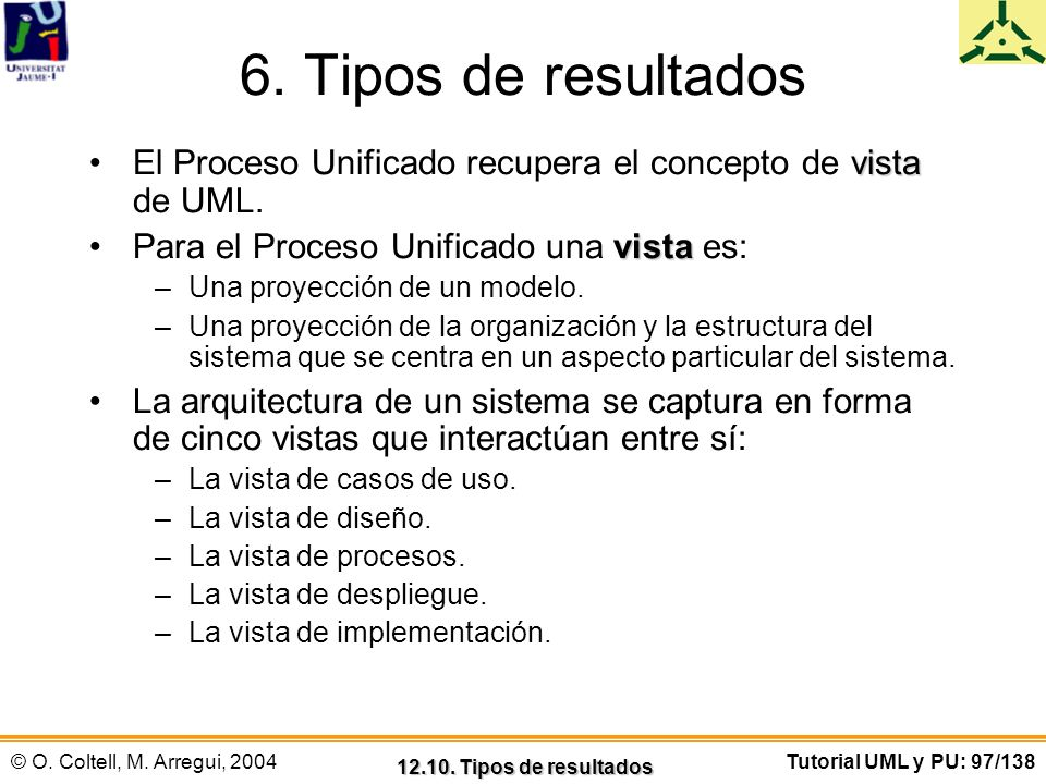 6. Tipos de resultados El Proceso Unificado recupera el concepto de vista de UML. Para el Proceso Unificado una vista es: