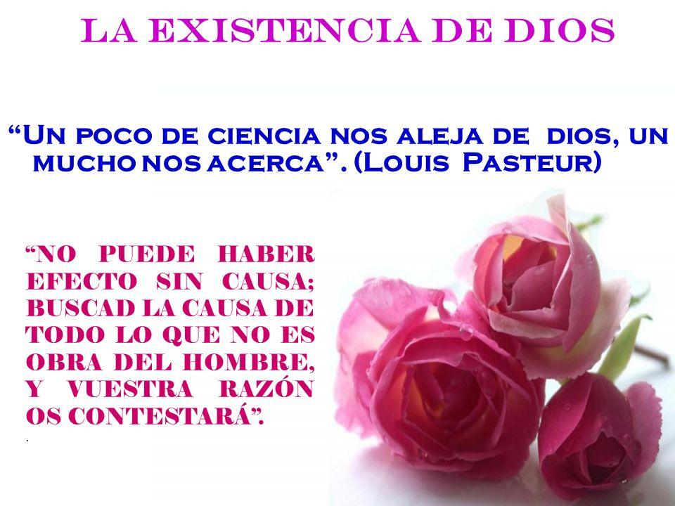 La existencia de Dios Un poco de ciencia nos aleja de dios, un mucho nos acerca . (Louis Pasteur)