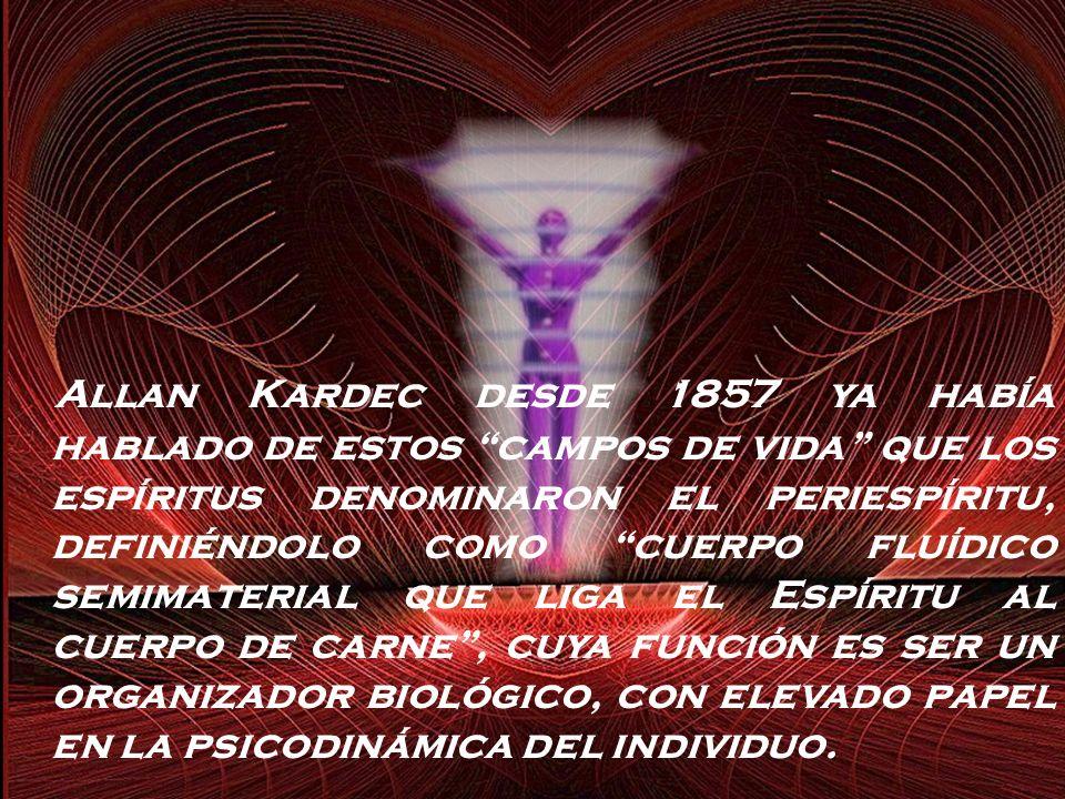 Allan Kardec desde 1857 ya había hablado de estos campos de vida que los espíritus denominaron el periespíritu, definiéndolo como cuerpo fluídico semimaterial que liga el Espíritu al cuerpo de carne , cuya función es ser un organizador biológico, con elevado papel en la psicodinámica del individuo.