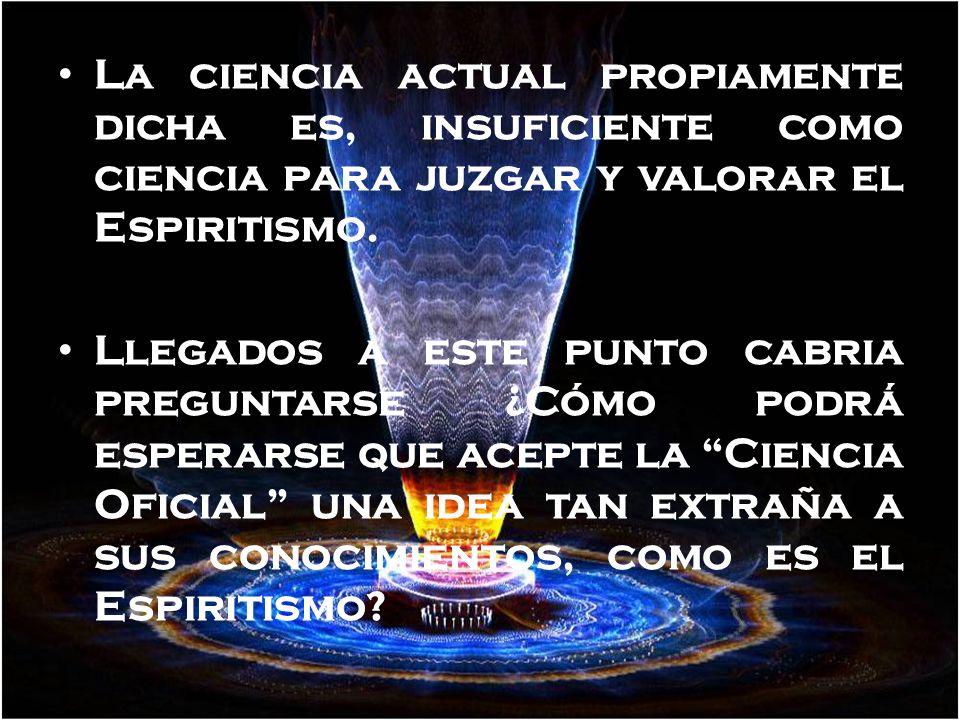 La ciencia actual propiamente dicha es, insuficiente como ciencia para juzgar y valorar el Espiritismo.