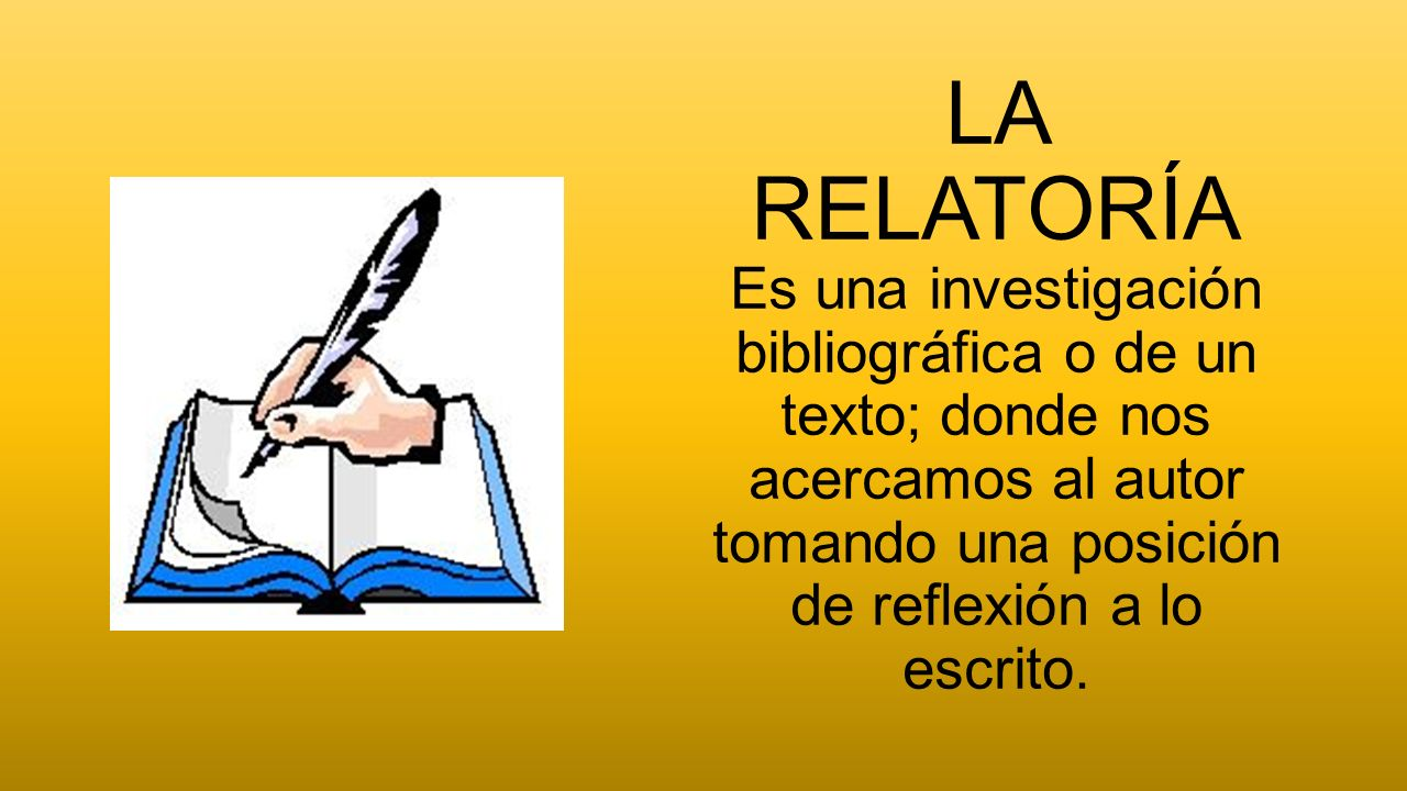LA RELATORÍA Es una investigación bibliográfica o de un texto; donde nos acercamos al autor tomando una posición de reflexión a lo escrito.