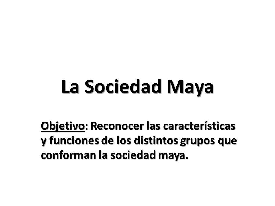 La Sociedad Maya Objetivo: Reconocer las características y funciones de los distintos grupos que conforman la sociedad maya.