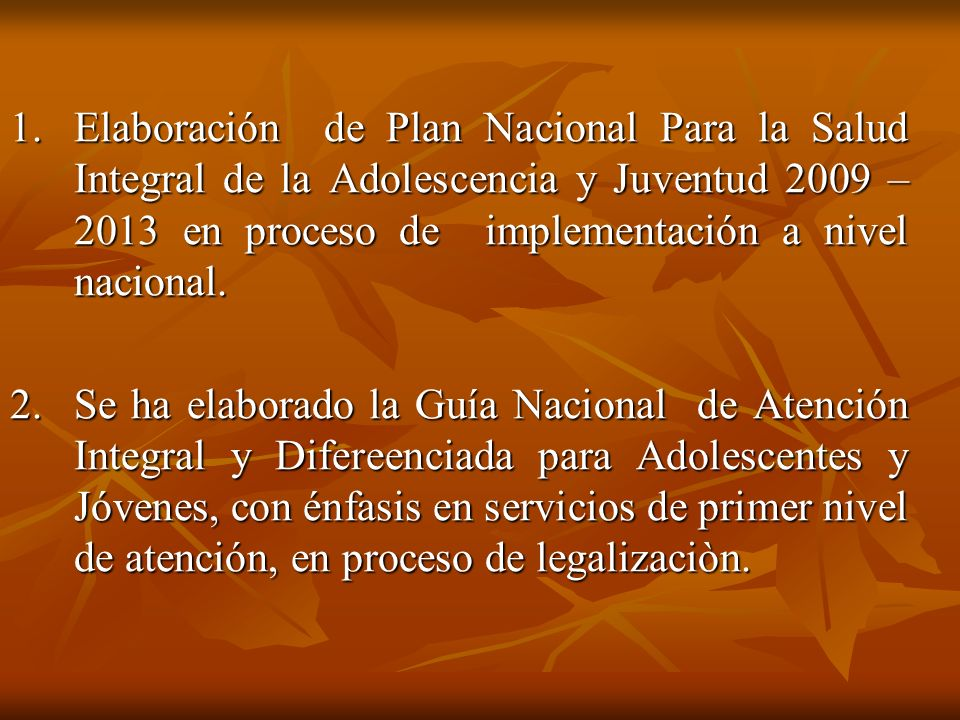 1. Elaboración de Plan Nacional Para la Salud Integral de la Adolescencia y Juventud 2009 – 2013 en proceso de implementación a nivel nacional.
