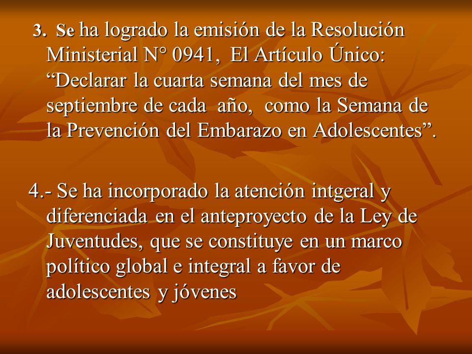 3. Se ha logrado la emisión de la Resolución Ministerial N° 0941, El Artículo Único: Declarar la cuarta semana del mes de septiembre de cada año, como la Semana de la Prevención del Embarazo en Adolescentes .