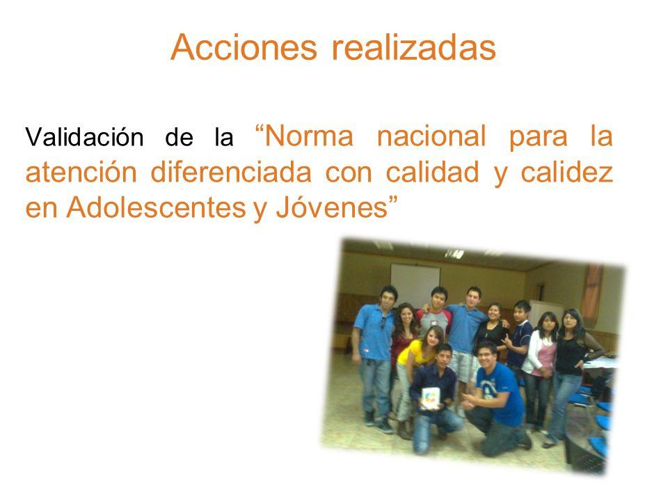 Acciones realizadas Validación de la Norma nacional para la atención diferenciada con calidad y calidez en Adolescentes y Jóvenes