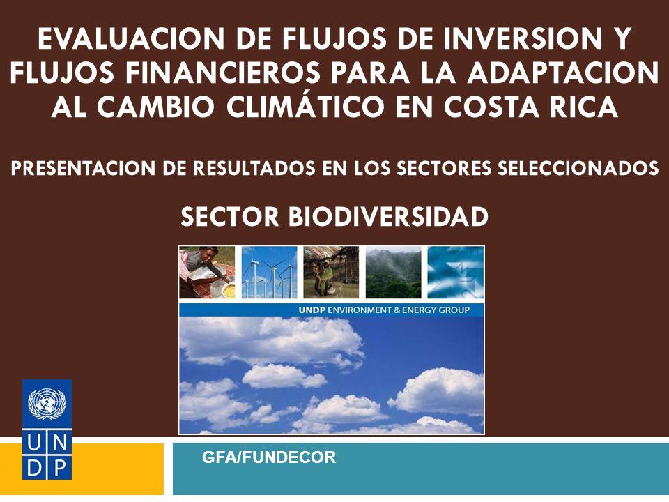 EVALUACION DE FLUJOS DE INVERSION Y FLUJOS FINANCIEROS PARA LA ADAPTACION AL CAMBIO CLIMÁTICO EN COSTA RICA PRESENTACION DE RESULTADOS EN LOS SECTORES SELECCIONADOS SECTOR BIODIVERSIDAD