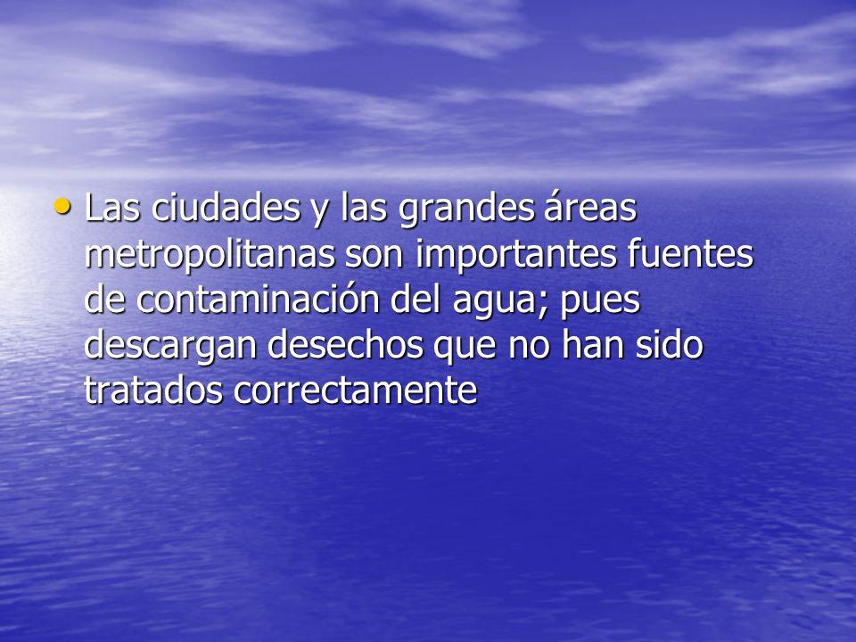 Las ciudades y las grandes áreas metropolitanas son importantes fuentes de contaminación del agua; pues descargan desechos que no han sido tratados correctamente