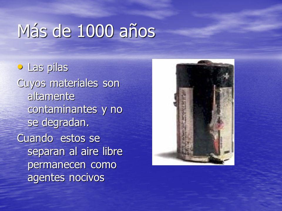 Más de 1000 añosLas pilas. Cuyos materiales son altamente contaminantes y no se degradan.