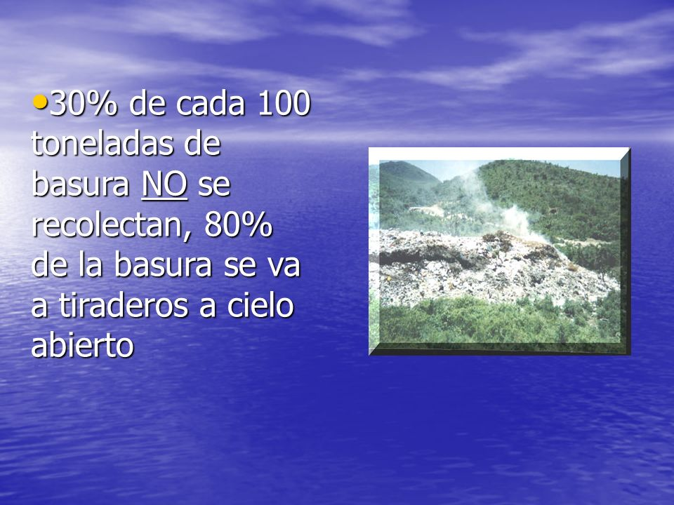 30% de cada 100 toneladas de basura NO se recolectan, 80% de la basura se va a tiraderos a cielo abierto