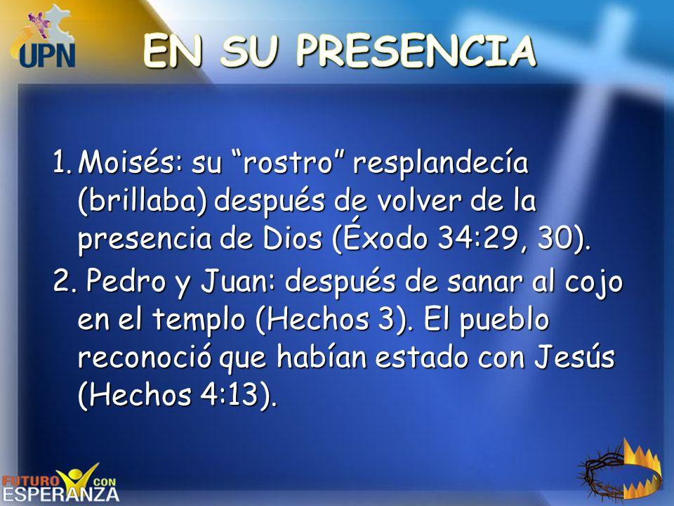 EN SU PRESENCIA Moisés: su rostro resplandecía (brillaba) después de volver de la presencia de Dios (Éxodo 34:29, 30).