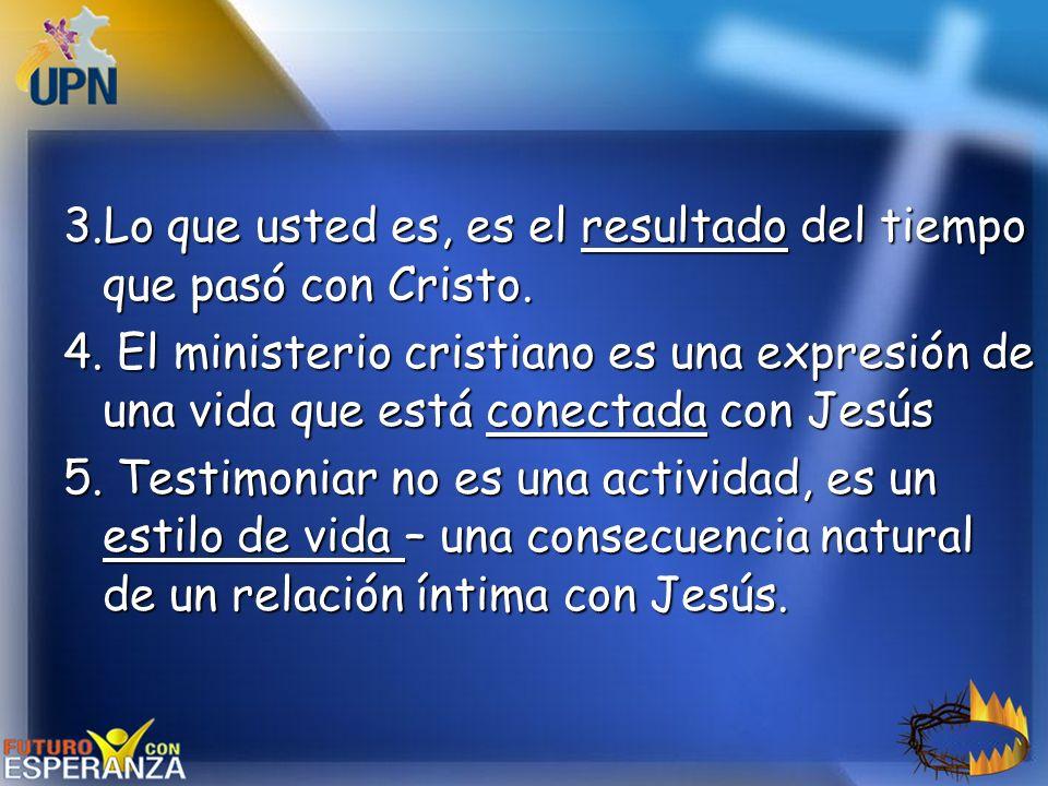 3.Lo que usted es, es el resultado del tiempo que pasó con Cristo.