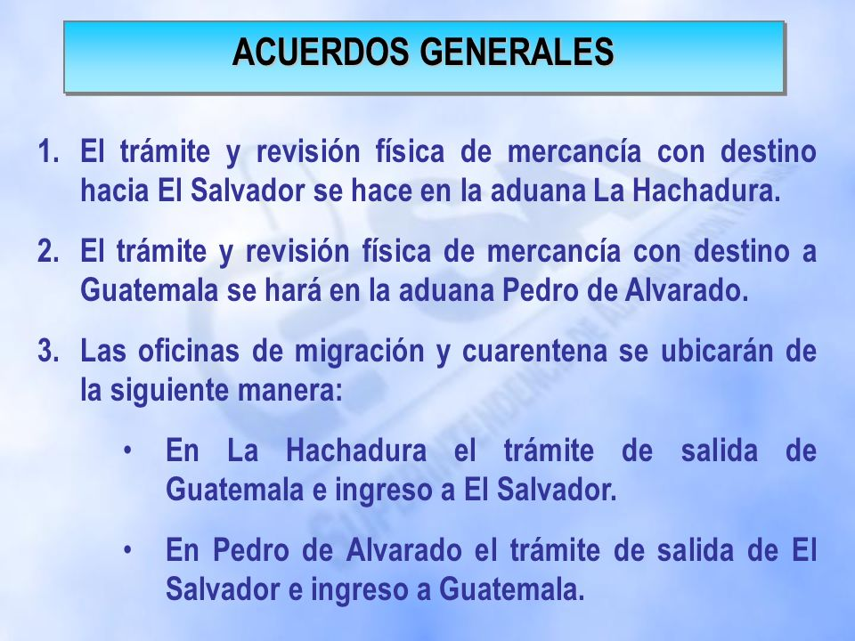 ACUERDOS GENERALES El trámite y revisión física de mercancía con destino hacia El Salvador se hace en la aduana La Hachadura.