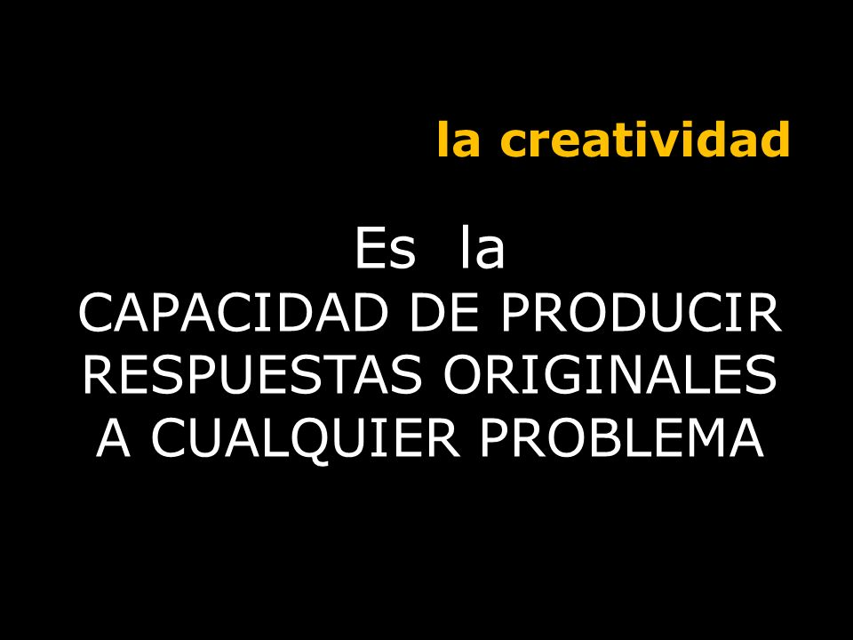 CAPACIDAD DE PRODUCIR RESPUESTAS ORIGINALES A CUALQUIER PROBLEMA