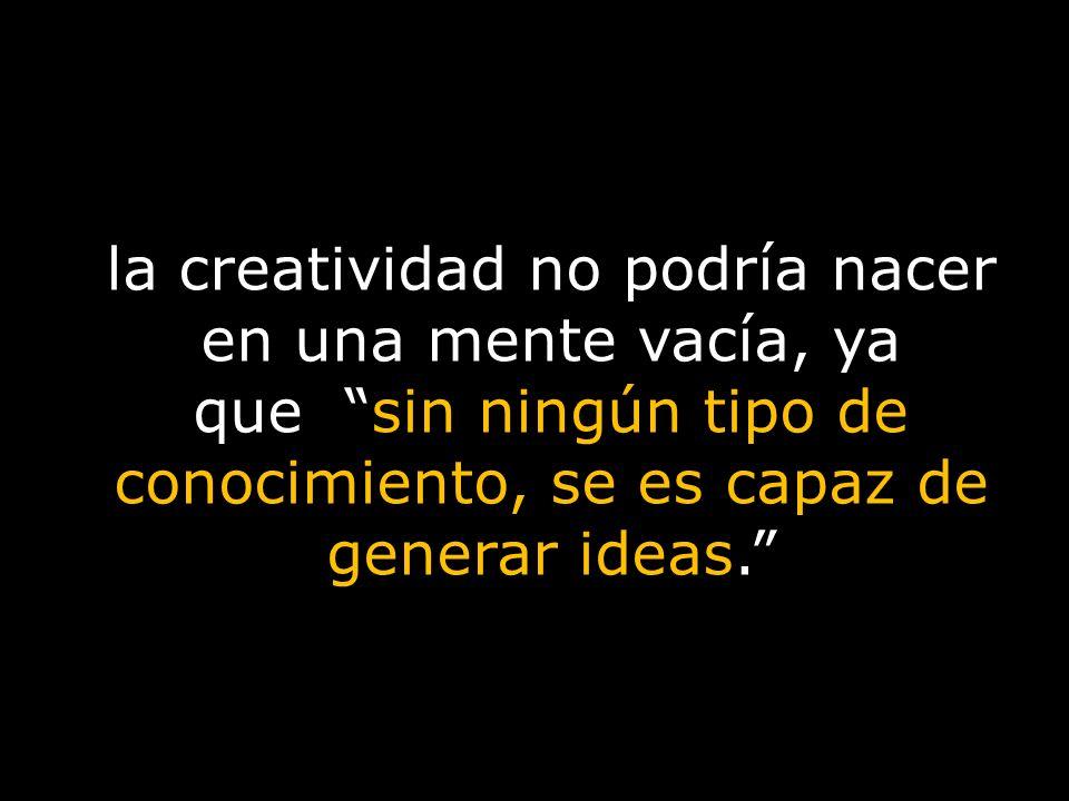 la creatividad no podría nacer en una mente vacía, ya que sin ningún tipo de conocimiento, se es capaz de generar ideas.