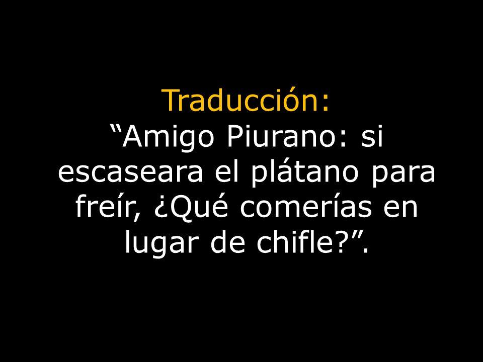 Traducción: Amigo Piurano: si escaseara el plátano para freír, ¿Qué comerías en lugar de chifle .