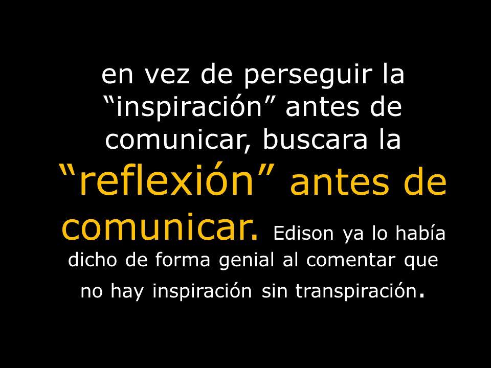 en vez de perseguir la inspiración antes de comunicar, buscara la reflexión antes de comunicar.