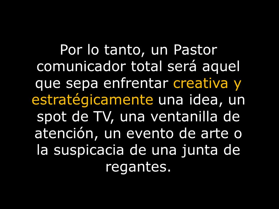 Por lo tanto, un Pastor comunicador total será aquel que sepa enfrentar creativa y estratégicamente una idea, un spot de TV, una ventanilla de atención, un evento de arte o la suspicacia de una junta de regantes.