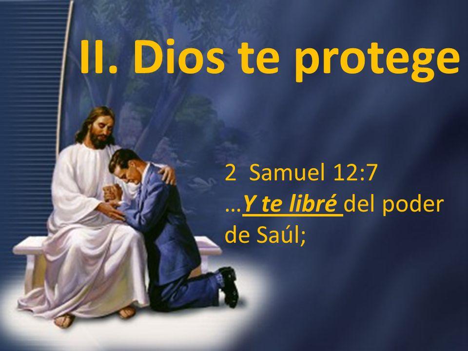 II. Dios te protege 2 Samuel 12:7 …Y te libré del poder de Saúl;