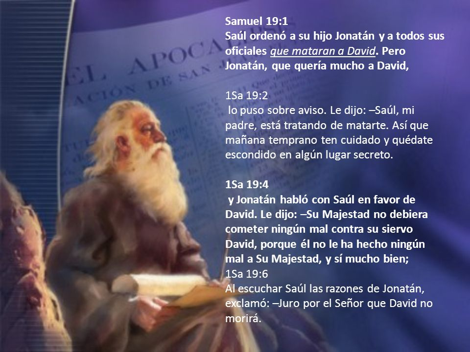 Samuel 19:1 Saúl ordenó a su hijo Jonatán y a todos sus oficiales que mataran a David. Pero Jonatán, que quería mucho a David,