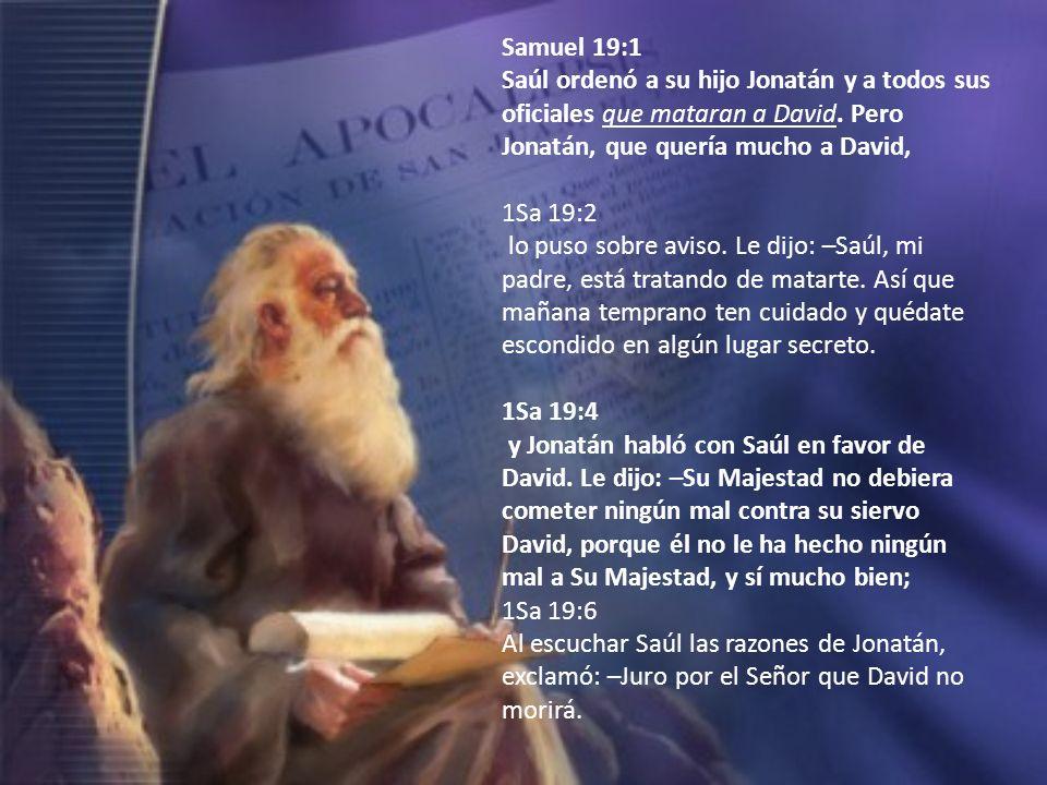 Samuel 19:1Saúl ordenó a su hijo Jonatán y a todos sus oficiales que mataran a David. Pero Jonatán, que quería mucho a David,