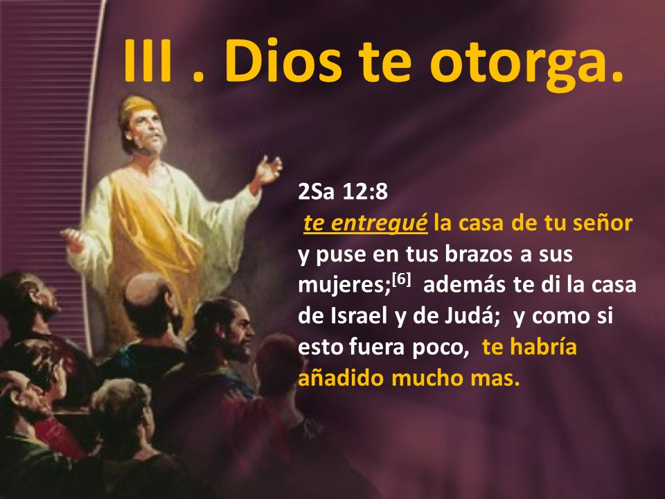 III . Dios te otorga.2Sa 12:8.