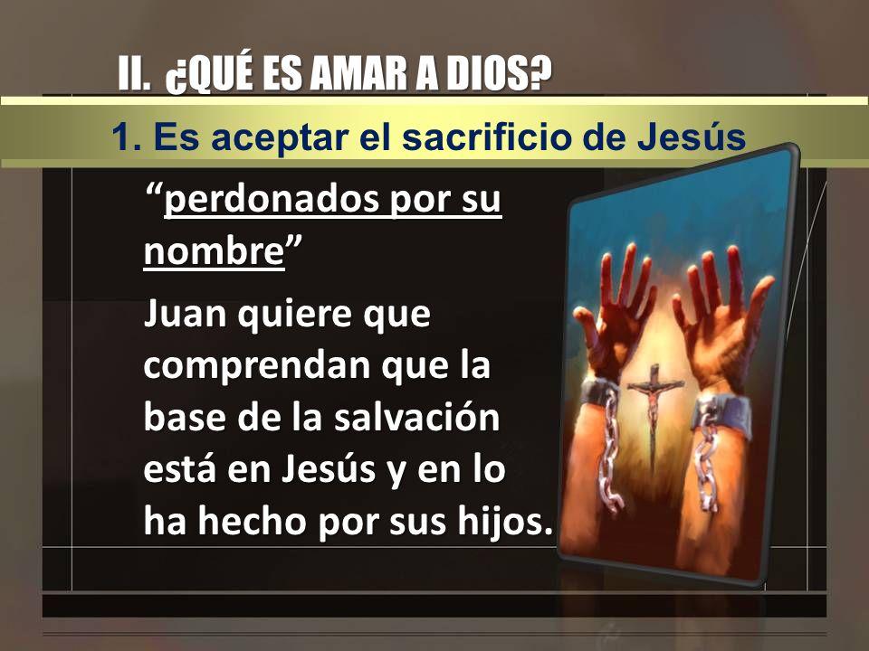 II. ¿QUÉ ES AMAR A DIOS 1. Es aceptar el sacrificio de Jesús.