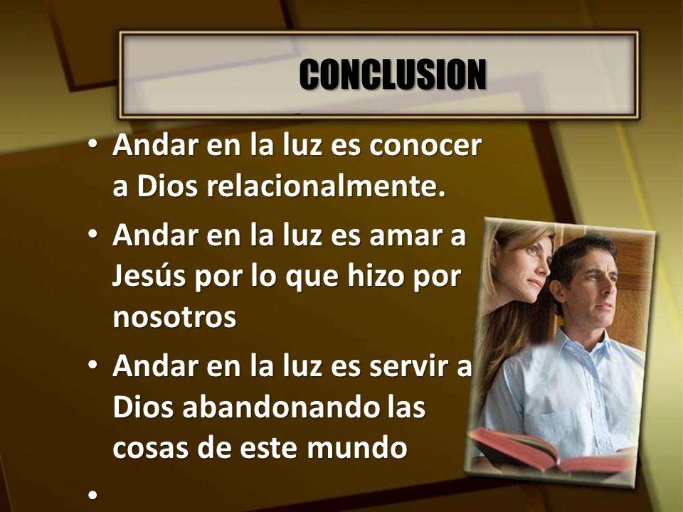CONCLUSION Andar en la luz es conocer a Dios relacionalmente.