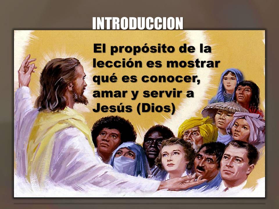 INTRODUCCION El propósito de la lección es mostrar qué es conocer, amar y servir a Jesús (Dios)