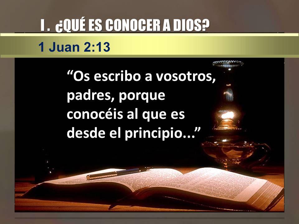 I . ¿QUÉ ES CONOCER A DIOS. 1 Juan 2:13.
