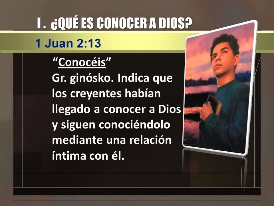 I . ¿QUÉ ES CONOCER A DIOS 1 Juan 2:13.