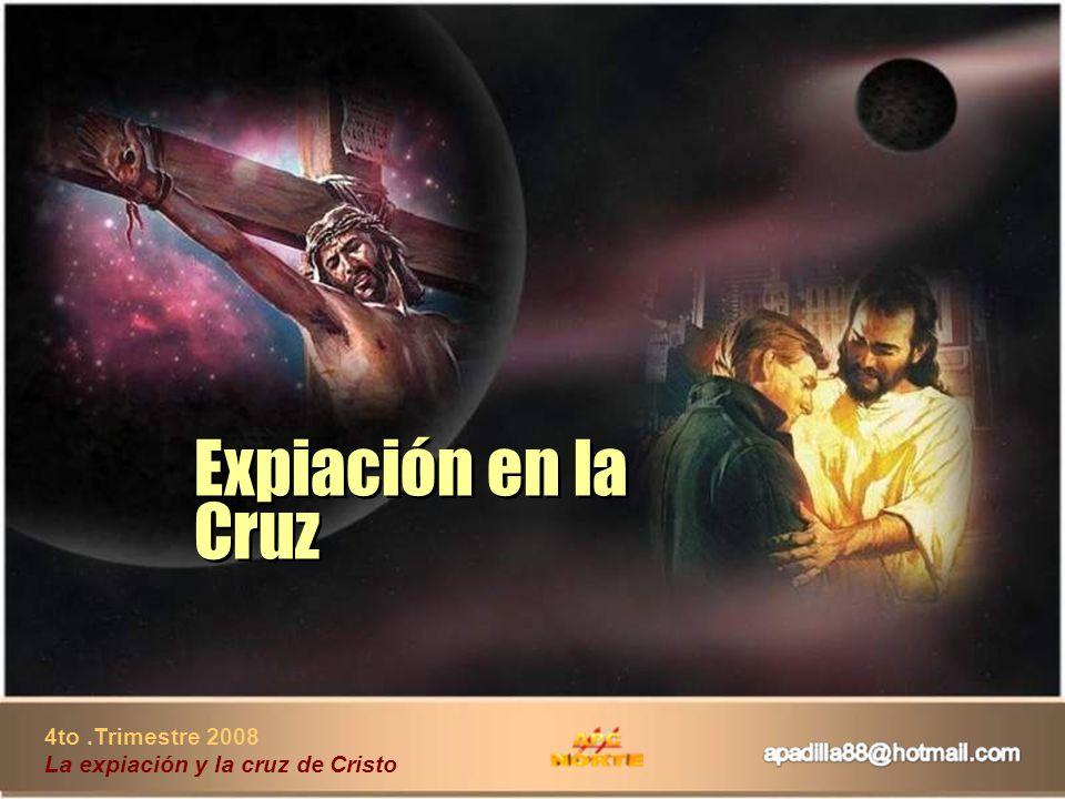 Expiación en la Cruz 4to .Trimestre 2008 La expiación y la cruz de Cristo