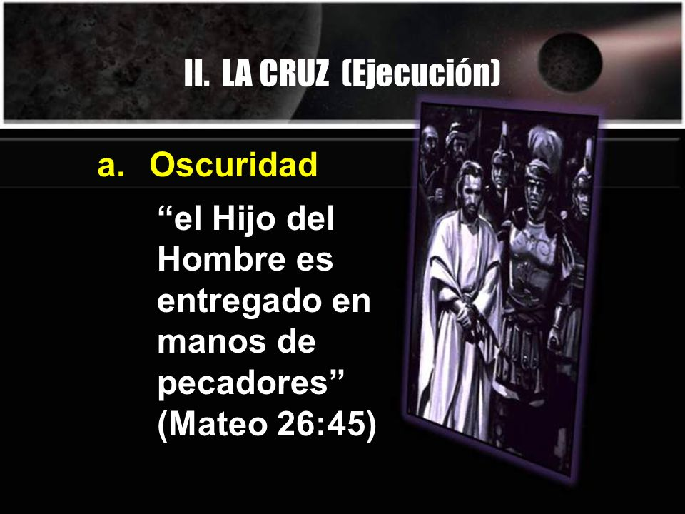 II. LA CRUZ (Ejecución) a. Oscuridad.