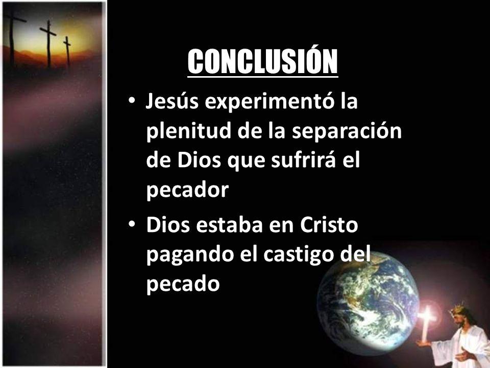 CONCLUSIÓN Jesús experimentó la plenitud de la separación de Dios que sufrirá el pecador.