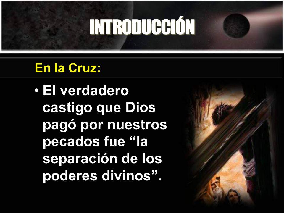 INTRODUCCIÓNEn la Cruz: El verdadero castigo que Dios pagó por nuestros pecados fue la separación de los poderes divinos .