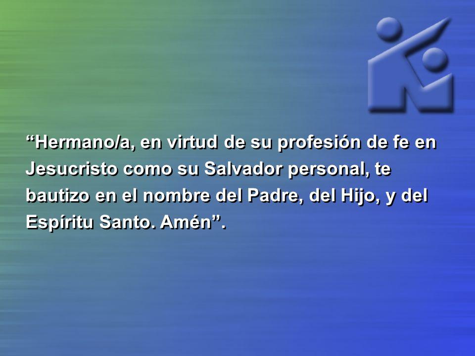 Hermano/a, en virtud de su profesión de fe en Jesucristo como su Salvador personal, te bautizo en el nombre del Padre, del Hijo, y del Espíritu Santo.
