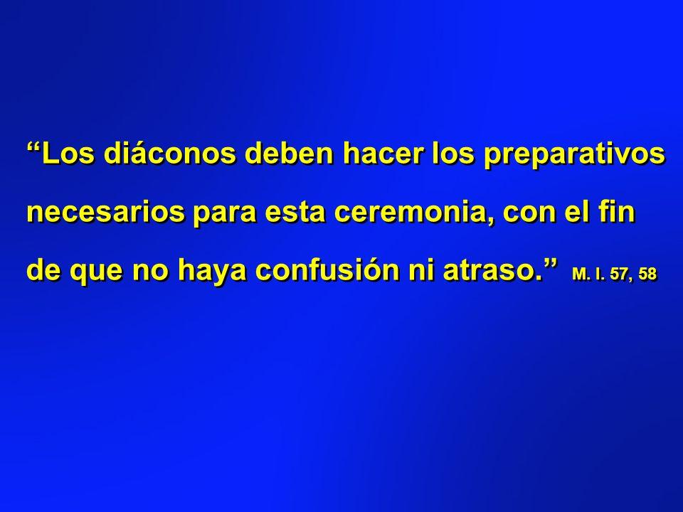 Los diáconos deben hacer los preparativos necesarios para esta ceremonia, con el fin de que no haya confusión ni atraso. M.