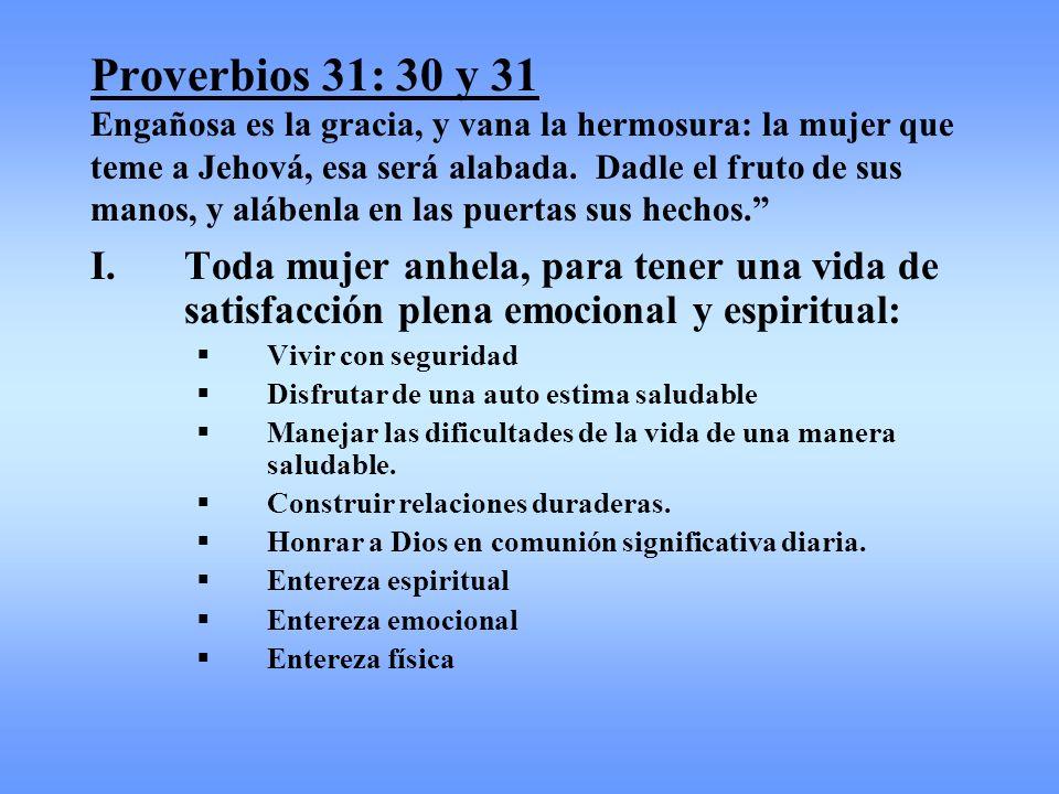 Proverbios 31: 30 y 31 Engañosa es la gracia, y vana la hermosura: la mujer que teme a Jehová, esa será alabada. Dadle el fruto de sus manos, y alábenla en las puertas sus hechos.