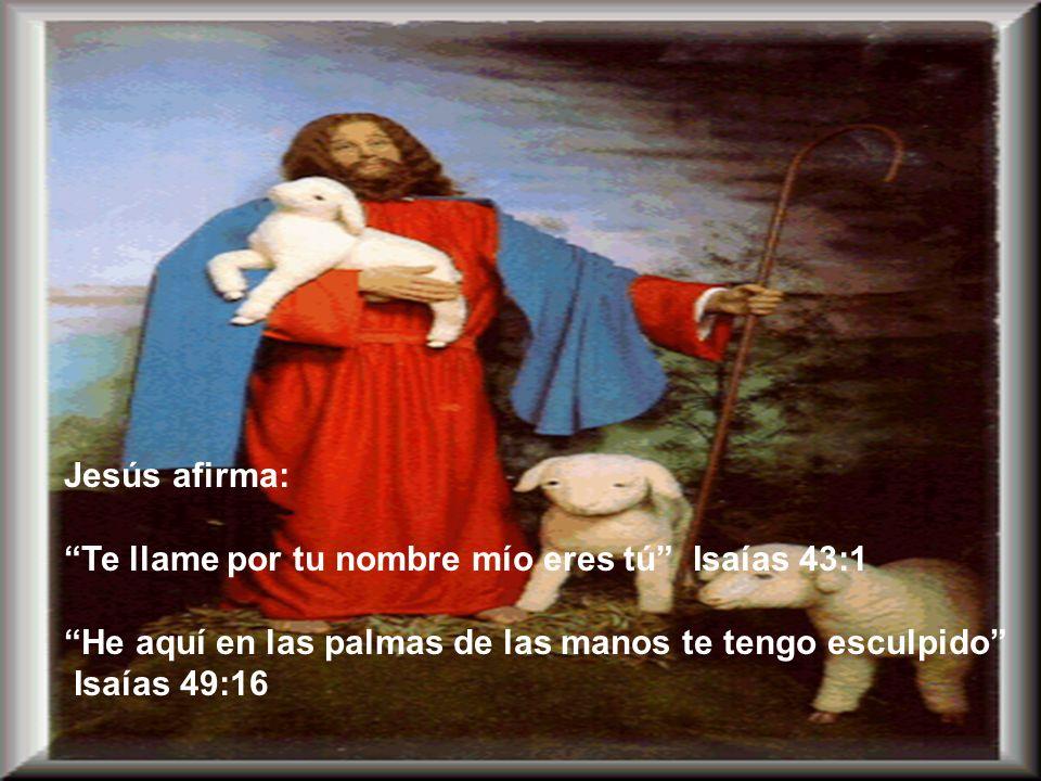 Jesús afirma: Te llame por tu nombre mío eres tú Isaías 43:1. He aquí en las palmas de las manos te tengo esculpido