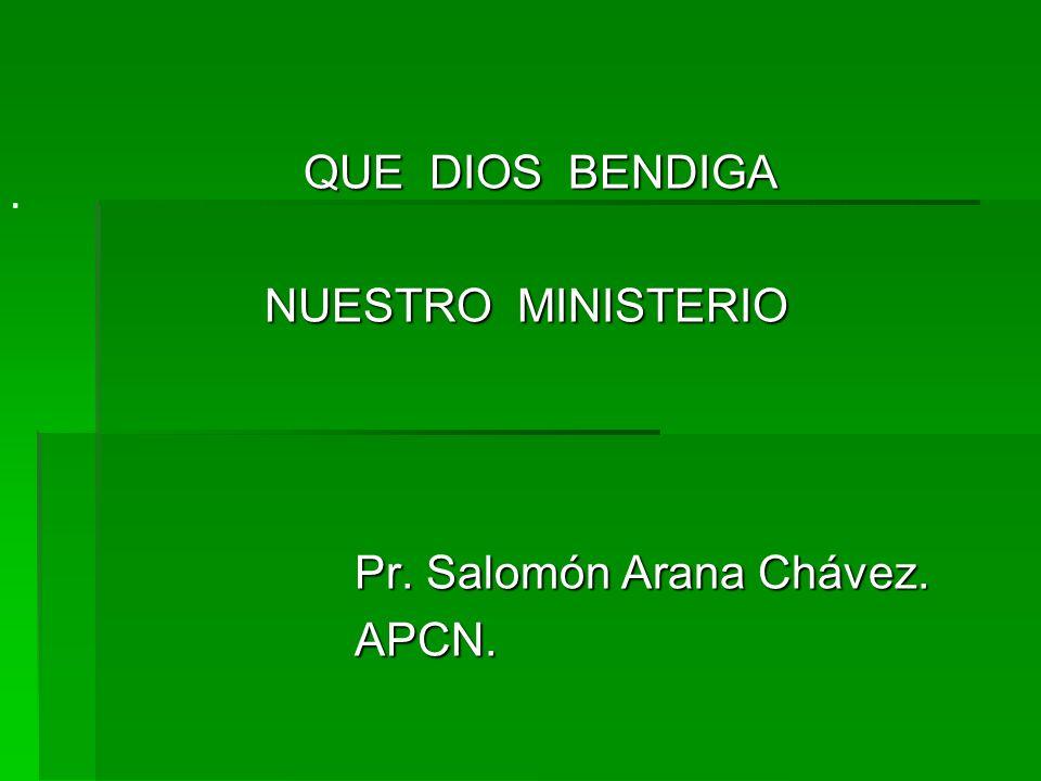 QUE DIOS BENDIGA NUESTRO MINISTERIO Pr. Salomón Arana Chávez. APCN.