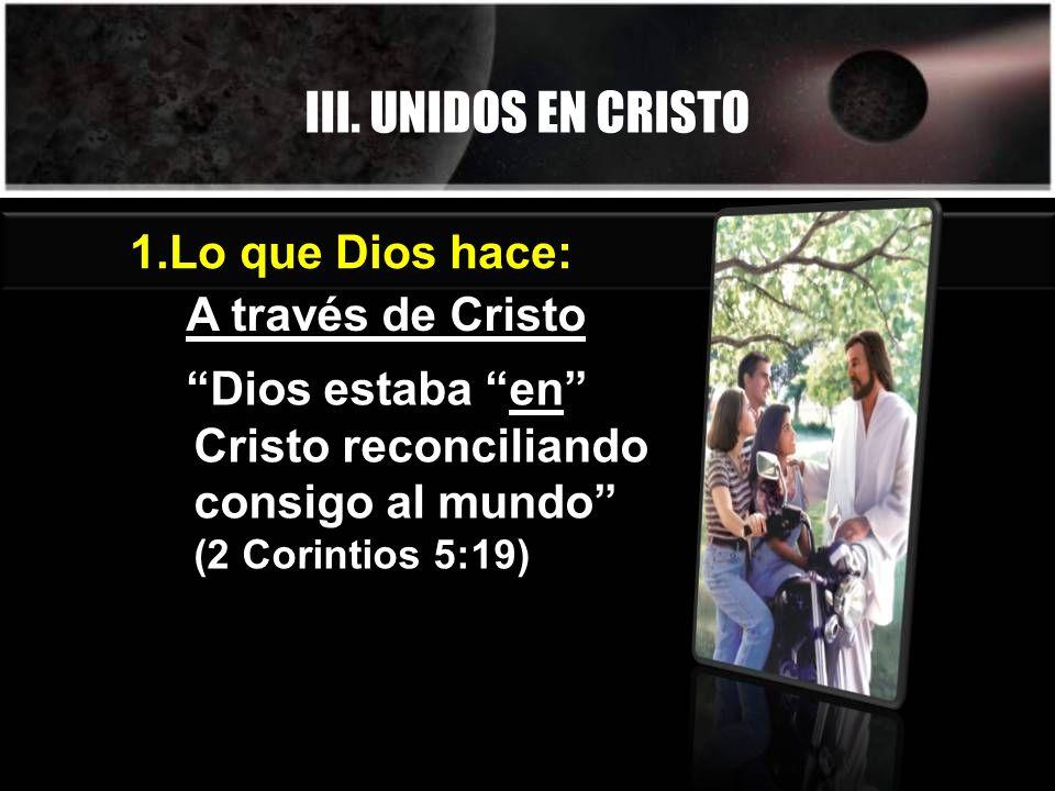 III. UNIDOS EN CRISTO Lo que Dios hace: A través de Cristo