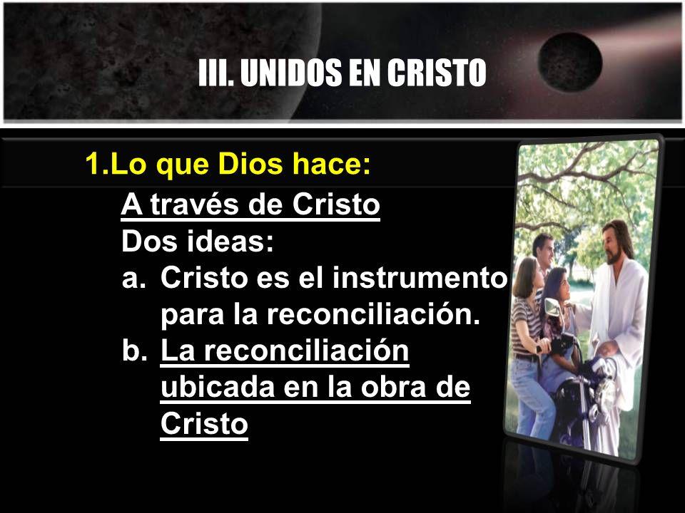 III. UNIDOS EN CRISTO Lo que Dios hace: A través de Cristo Dos ideas: