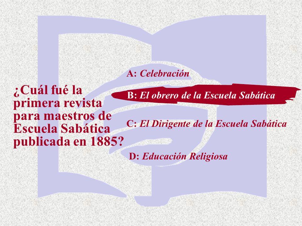 A: Celebración ¿Cuál fué la primera revista para maestros de Escuela Sabática publicada en 1885 B: El obrero de la Escuela Sabática.