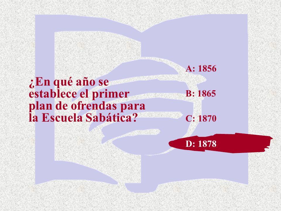 A: 1856 ¿En qué año se establece el primer plan de ofrendas para la Escuela Sabática B: 1865. C: 1870.