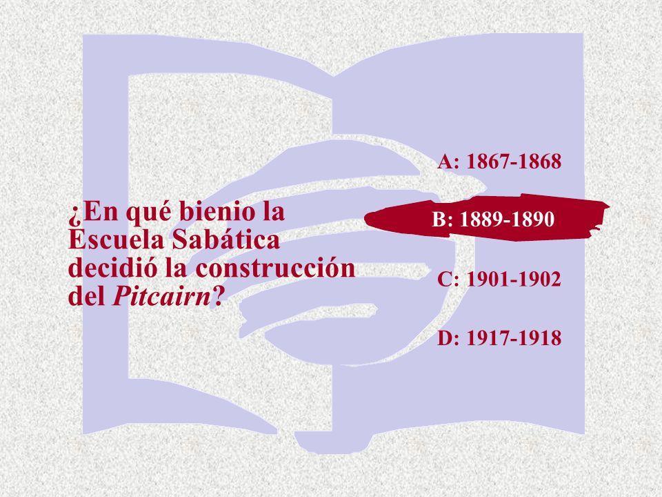 A: 1867-1868 ¿En qué bienio la Escuela Sabática decidió la construcción del Pitcairn B: 1889-1890.